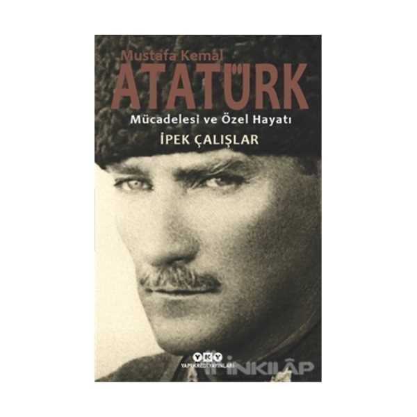 Mustafa Kemal Atatürk - Mücadelesi ve Özel Hayatı